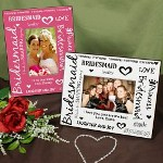 Your lovely Bridesmaids are standing by your side on your most glorious day. Present each of your wonderful Bridesmaids with a Printed Bridesmaid Picture Frame as a thoughtful personalized gift of appreciation and love. What a better way to show your true feelings than with a Personalized Bridesmaid Frame and favorite photo made just for them.