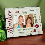 "Your Mother is a caring, loving and devoted Mother. Let her know what she means to you when you present her with this beautifully Personalized Photo Frame for her. This Personalized Frame for Mom makes a unique Mother's Day Gift idea or a special gift for her birthday. Our Personalized Mother Printed Picture Frame measures 8"" x 10"" and holds a 3.5"" x 5"" or 4"" x 6"" photo. Easel back allows for desk display or ready for wall mount. Your Personalized Picture Frame for Mom includes FREE Personalization! We will personalize your frame with any two line custom message. (ie. Happy Mother's Day / Love, Lori)"