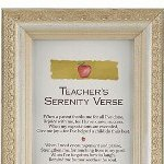 Teacher gift. 4x10 ivory frame for wall or tabletop display with Teachers Serenity Verse. A special gift for a teacher. Teachers Serenity Verse When a parent thanks me for all Ive done, Rejoice with me, for I have known success. When my expectations are exceeded, Give me joy- for Ive helped a child be the best. When I need encouragement and praise, Strengthen me, for touching lives is my goal. When Ive forgotten how to laugh, Remind me that humor is good for the soul. When routine dulls my spirit, Inspire me to stretch further than before. When I wish the day would end, Comfort me, for the good days number more. When Im energized by learning, Let me ignite a passion to think and learn. When a past student seeks me out, Remind me it is the highest compliment to earn. When I question my profession, Remind me that we shape futures everyday. When students stand to challenge me, Allow me hear what they have to say. When I reflect upon the teacher I am, Fill me with serenity, for Ive given the best of me. When I begin each day anew, Grant me the wisdom to be all I hope to be.