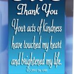 Send a gift of thoughtfulness and appreciation. Verse: Thank You - Your acts of kindness have touched my heart and brightened my life. Gift ideas: volunteers, nurses, teachers, doctors, co-workers, educators