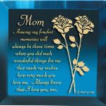 Send Mom a keepsake gift for a special birthday, holiday or Mothers Day with our keepsake mirrored gift with inspirational verse. Saying: Among my fondest memories will always be those times when you did such wonderful things for me that made me realize how very much you love me. Always know that I love you, too.