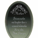 Our Oval To My Mother Keepsake is a special gift to give to your mom to let her know just how special she is. Verse: Mother Between mother and daughter there is a special relationship like no other. Mom, I love you.